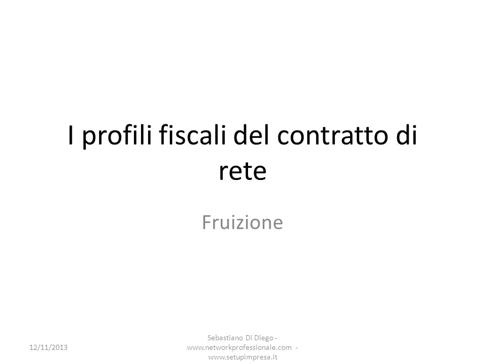I profili fiscali del contratto di rete Fruizione 12/11/2013 Sebastiano Di Diego - www.networkprofessionale.com - www.setupimpresa.it