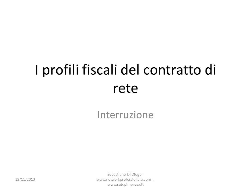 I profili fiscali del contratto di rete Interruzione 12/11/2013 Sebastiano Di Diego - www.networkprofessionale.com - www.setupimpresa.it