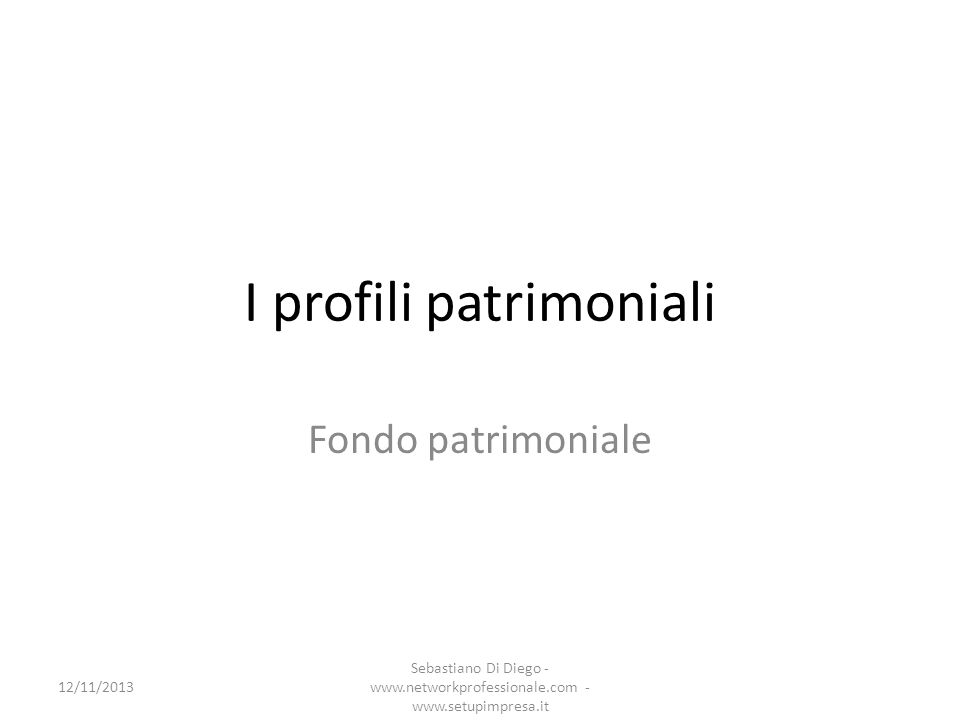 I profili patrimoniali Fondo patrimoniale 12/11/2013 Sebastiano Di Diego - www.networkprofessionale.com - www.setupimpresa.it