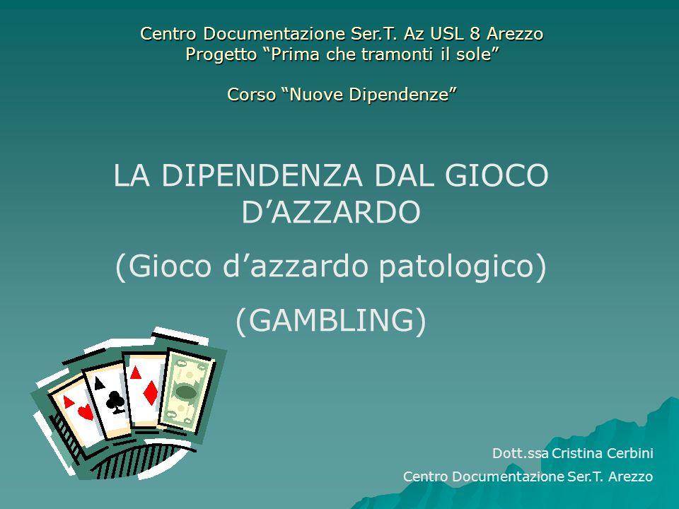 LA DIPENDENZA DAL GIOCO DAZZARDO (Gioco dazzardo patologico) (GAMBLING) Dott.ssa Cristina Cerbini Centro Documentazione Ser.T. Arezzo Centro Documenta