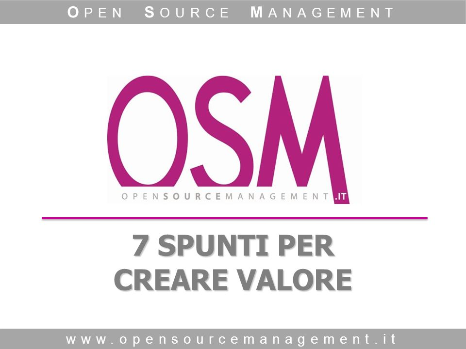 7 SPUNTI PER CREARE VALORE www.opensourcemanagement.it O PEN S OURCE M ANAGEMENT