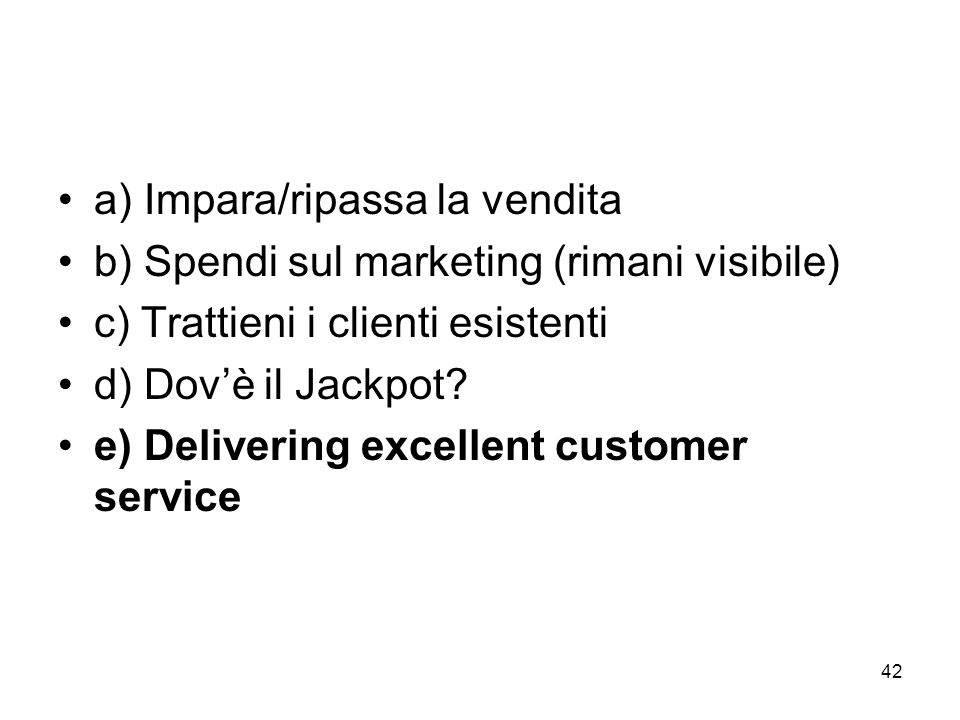 42 a) Impara/ripassa la vendita b) Spendi sul marketing (rimani visibile) c) Trattieni i clienti esistenti d) Dovè il Jackpot.