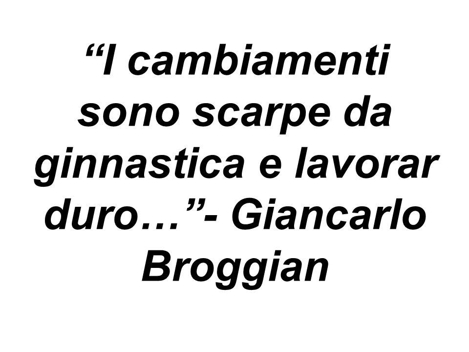I cambiamenti sono scarpe da ginnastica e lavorar duro…- Giancarlo Broggian