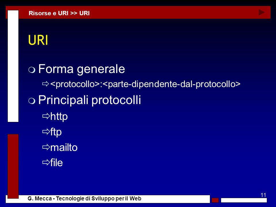 11 G. Mecca - Tecnologie di Sviluppo per il Web URI m Forma generale : m Principali protocolli http ftp mailto file Risorse e URI >> URI