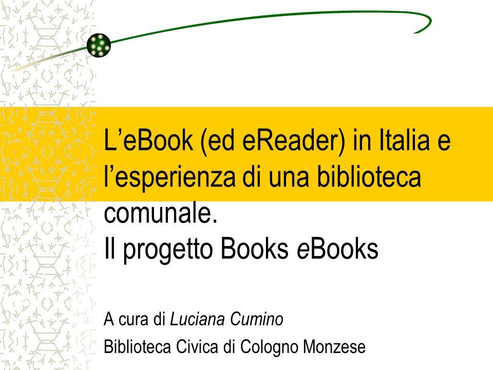 LeBook (ed eReader) in Italia e lesperienza di una biblioteca comunale. Il progetto Books e Books A cura di Luciana Cumino Biblioteca Civica di Cologn