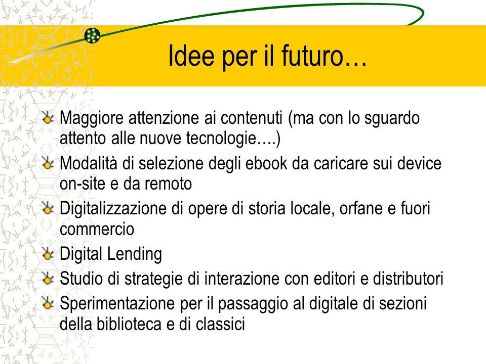 Idee per il futuro… Maggiore attenzione ai contenuti (ma con lo sguardo attento alle nuove tecnologie….) Modalità di selezione degli ebook da caricare