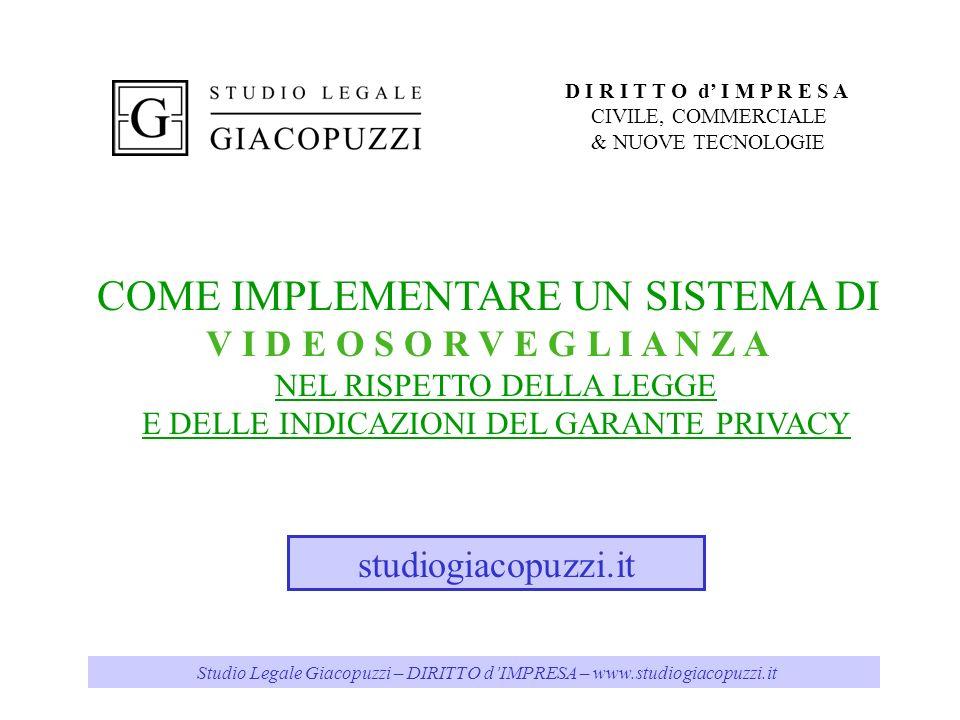 Studio Legale Giacopuzzi – DIRITTO dIMPRESA – www.studiogiacopuzzi.it COME IMPLEMENTARE UN SISTEMA DI V I D E O S O R V E G L I A N Z A NEL RISPETTO DELLA LEGGE E DELLE INDICAZIONI DEL GARANTE PRIVACY studiogiacopuzzi.it D I R I T T O d I M P R E S A CIVILE, COMMERCIALE & NUOVE TECNOLOGIE