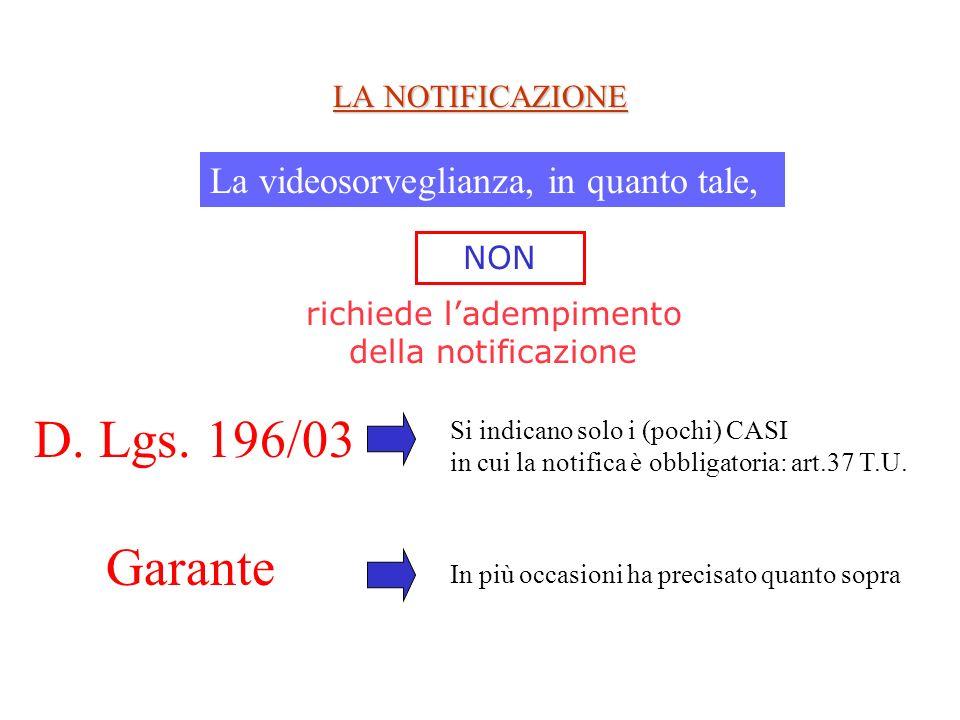 LA NOTIFICAZIONE La videosorveglianza, in quanto tale, NON Garante D. Lgs. 196/03 Si indicano solo i (pochi) CASI in cui la notifica è obbligatoria: a