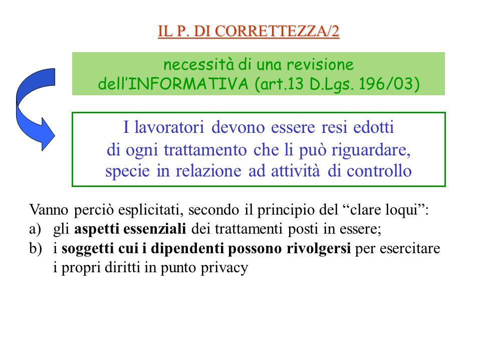IL P. DI CORRETTEZZA/2 necessità di una revisione dellINFORMATIVA (art.13 D.Lgs. 196/03) I lavoratori devono essere resi edotti di ogni trattamento ch