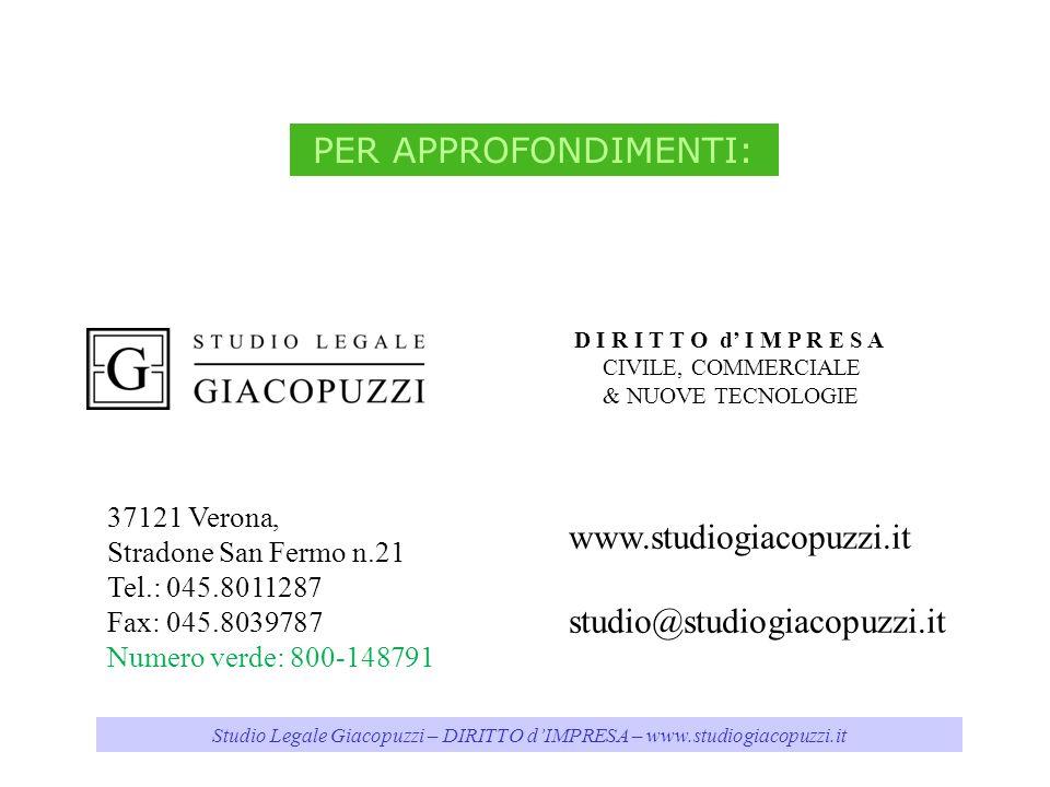 Studio Legale Giacopuzzi – DIRITTO dIMPRESA – www.studiogiacopuzzi.it www.studiogiacopuzzi.it studio@studiogiacopuzzi.it PER APPROFONDIMENTI: 37121 Verona, Stradone San Fermo n.21 Tel.: 045.8011287 Fax: 045.8039787 Numero verde: 800-148791 D I R I T T O d I M P R E S A CIVILE, COMMERCIALE & NUOVE TECNOLOGIE