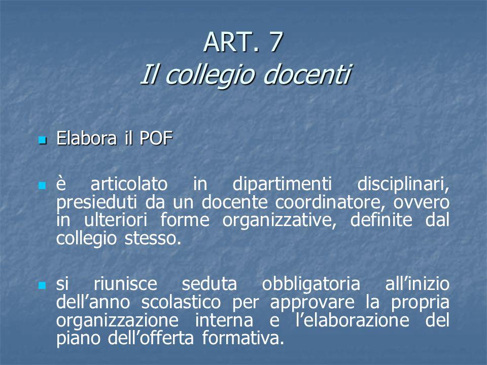 ART. 7 Il collegio docenti Elabora il POF Elabora il POF è articolato in dipartimenti disciplinari, presieduti da un docente coordinatore, ovvero in u