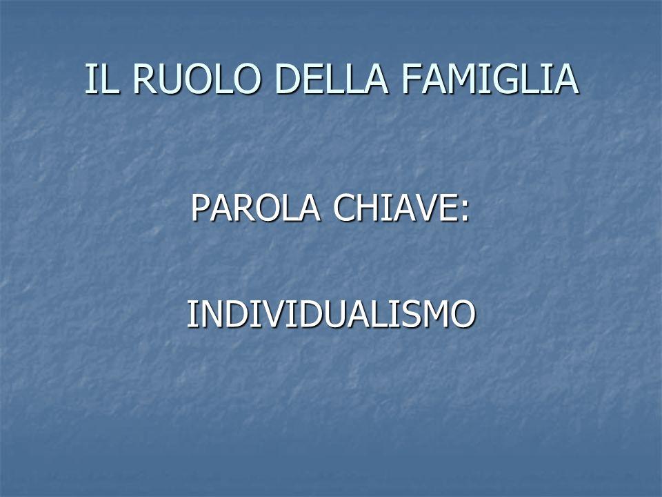 IL RUOLO DELLA FAMIGLIA PAROLA CHIAVE: INDIVIDUALISMO