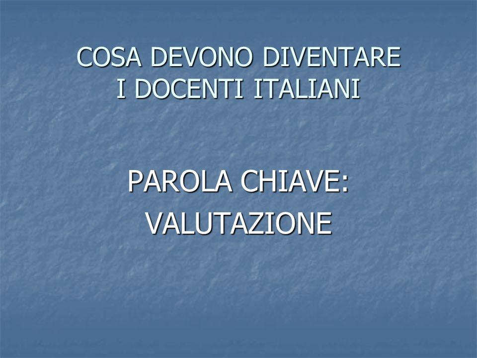 COSA DEVONO DIVENTARE I DOCENTI ITALIANI PAROLA CHIAVE: VALUTAZIONE