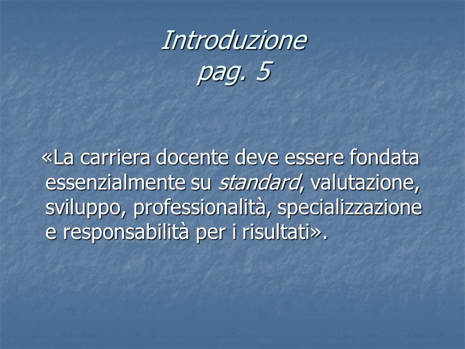 Introduzione pag. 5 «La carriera docente deve essere fondata essenzialmente su standard, valutazione, sviluppo, professionalità, specializzazione e re