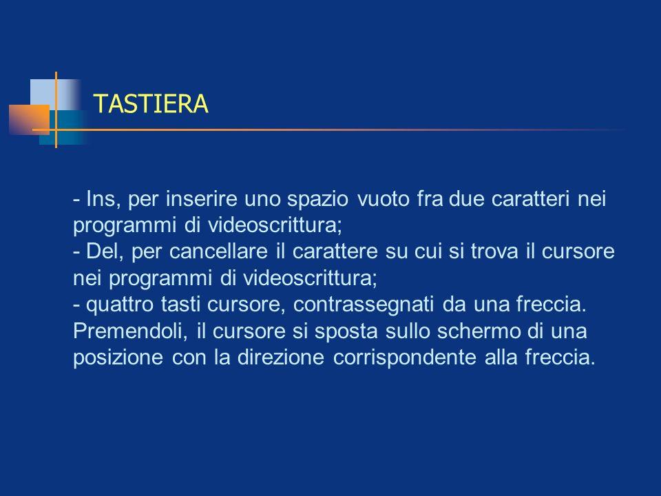 TASTIERA - Ins, per inserire uno spazio vuoto fra due caratteri nei programmi di videoscrittura; - Del, per cancellare il carattere su cui si trova il