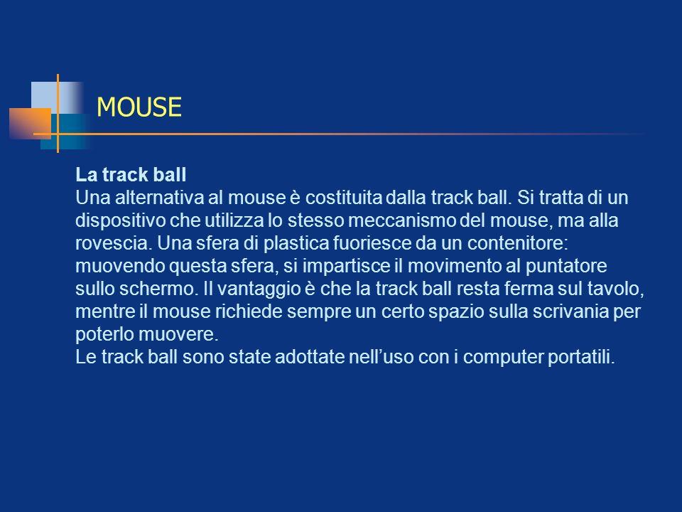 MOUSE La track ball Una alternativa al mouse è costituita dalla track ball. Si tratta di un dispositivo che utilizza lo stesso meccanismo del mouse, m