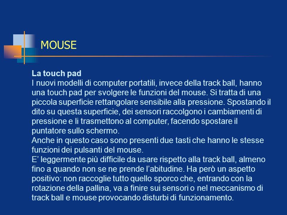 MOUSE La touch pad I nuovi modelli di computer portatili, invece della track ball, hanno una touch pad per svolgere le funzioni del mouse. Si tratta d