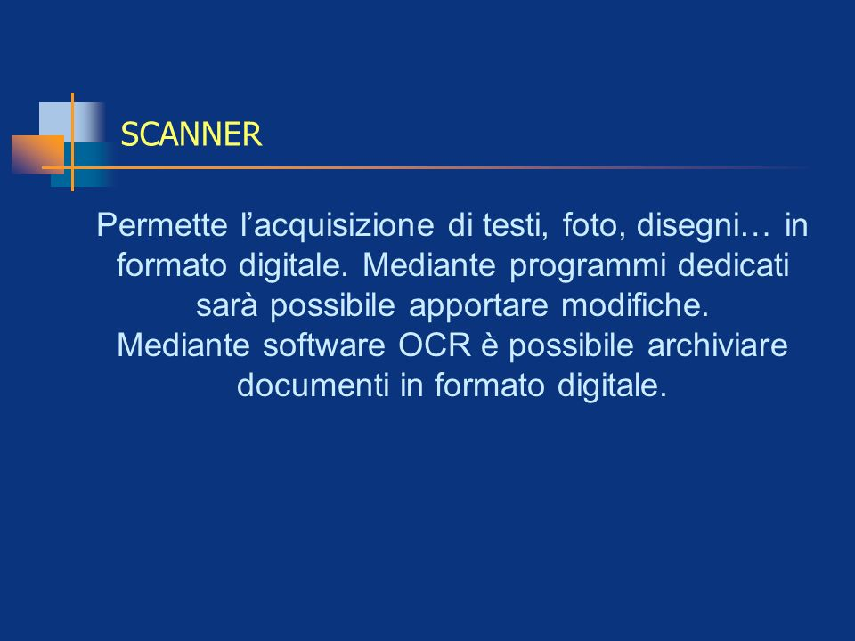 SCANNER Permette lacquisizione di testi, foto, disegni… in formato digitale. Mediante programmi dedicati sarà possibile apportare modifiche. Mediante