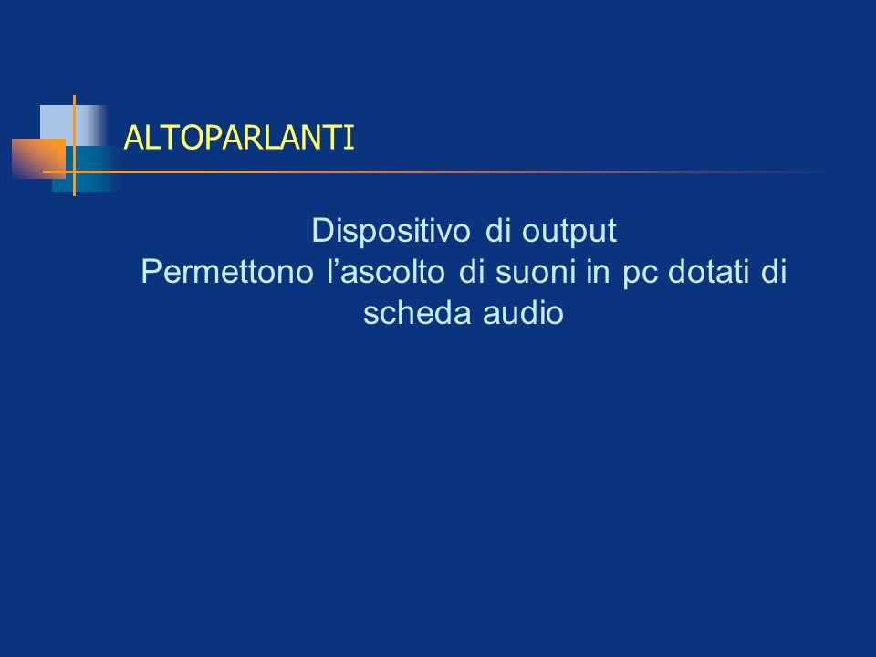 ALTOPARLANTI Dispositivo di output Permettono lascolto di suoni in pc dotati di scheda audio