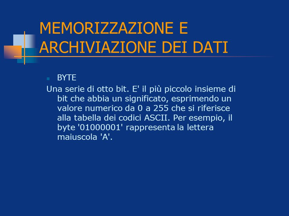 MEMORIZZAZIONE E ARCHIVIAZIONE DEI DATI BYTE Una serie di otto bit. E' il più piccolo insieme di bit che abbia un significato, esprimendo un valore nu