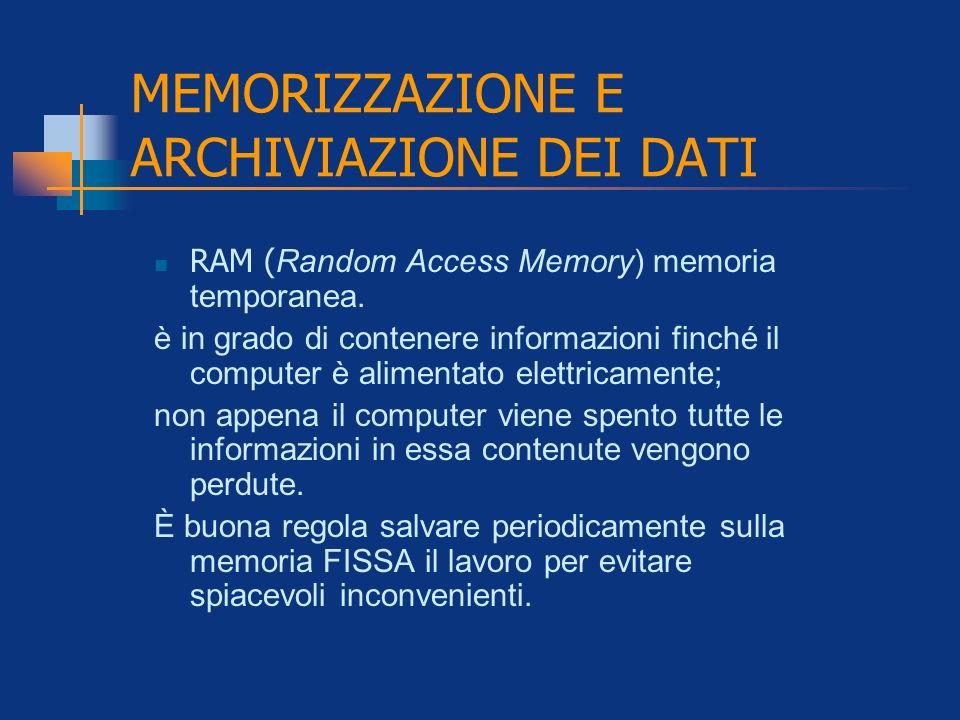 MEMORIZZAZIONE E ARCHIVIAZIONE DEI DATI RAM ( Random Access Memory) memoria temporanea. è in grado di contenere informazioni finché il computer è alim