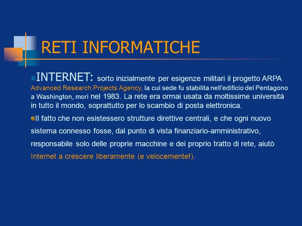 RETI INFORMATICHE INTERNET: sorto inizialmente per esigenze militari il progetto ARPA Advanced Research Projects Agency, la cui sede fu stabilita nell