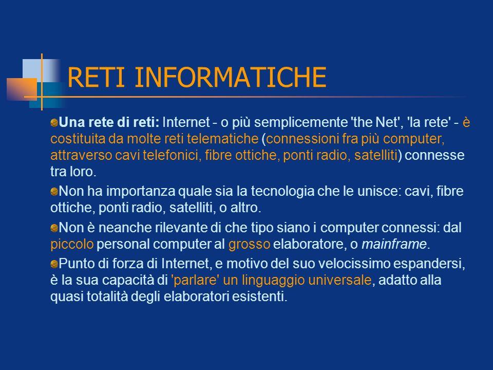 RETI INFORMATICHE Una rete di reti: Internet - o più semplicemente 'the Net', 'la rete' - è costituita da molte reti telematiche (connessioni fra più