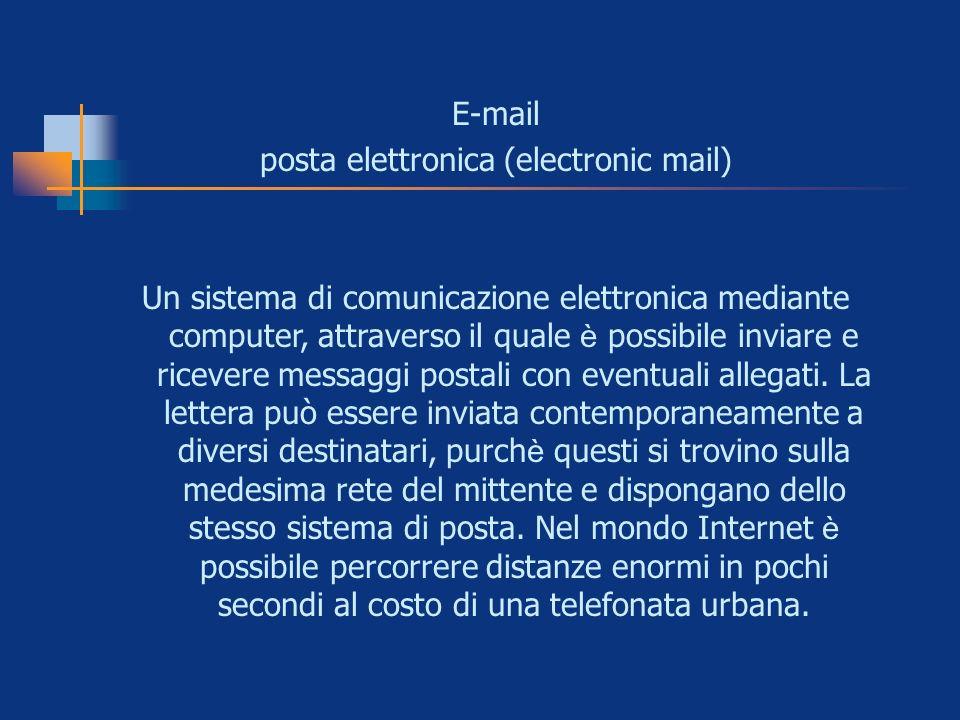 E-mail posta elettronica (electronic mail) Un sistema di comunicazione elettronica mediante computer, attraverso il quale è possibile inviare e riceve