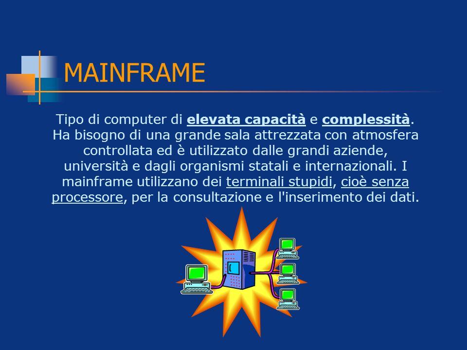 MAINFRAME Tipo di computer di elevata capacità e complessità. Ha bisogno di una grande sala attrezzata con atmosfera controllata ed è utilizzato dalle