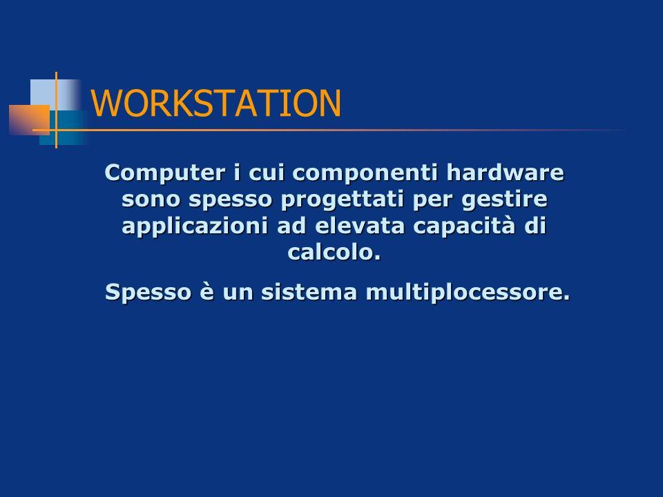 WORKSTATION Computer i cui componenti hardware sono spesso progettati per gestire applicazioni ad elevata capacità di calcolo. Spesso è un sistema mul