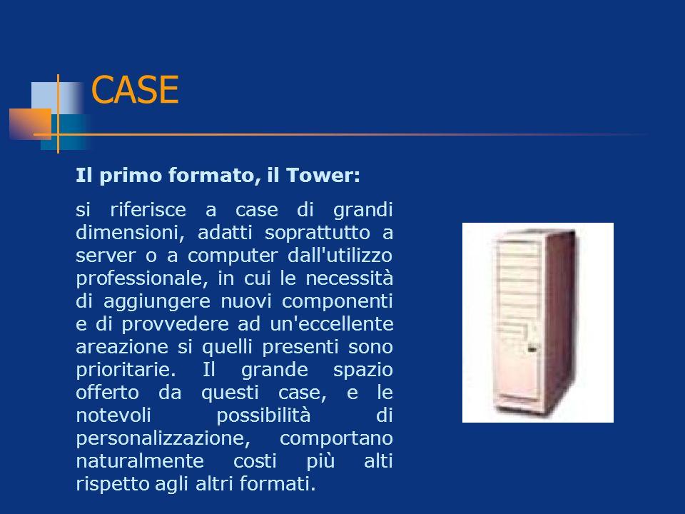 CASE Il primo formato, il Tower: si riferisce a case di grandi dimensioni, adatti soprattutto a server o a computer dall'utilizzo professionale, in cu