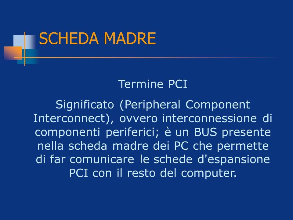 SCHEDA MADRE Termine PCI Significato (Peripheral Component Interconnect), ovvero interconnessione di componenti periferici; è un BUS presente nella sc