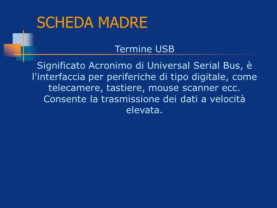 SCHEDA MADRE Termine USB Significato Acronimo di Universal Serial Bus, è l'interfaccia per periferiche di tipo digitale, come telecamere, tastiere, mo