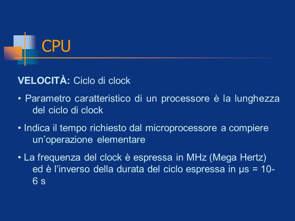 CPU VELOCITÀ: Ciclo di clock Parametro caratteristico di un processore è la lunghezza del ciclo di clock Indica il tempo richiesto dal microprocessore