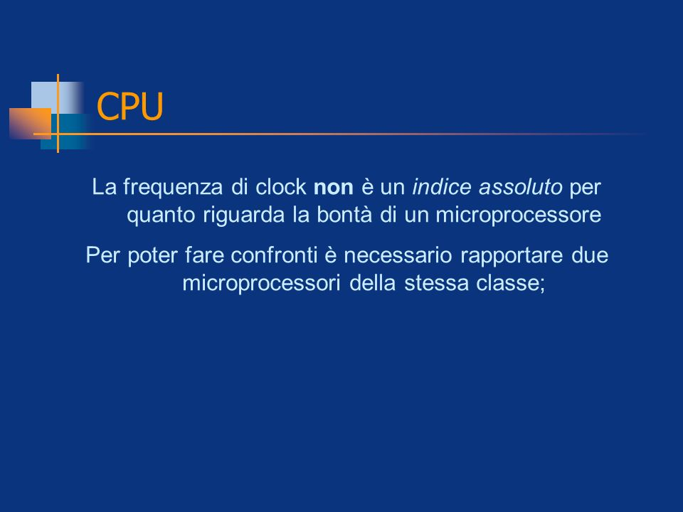 CPU La frequenza di clock non è un indice assoluto per quanto riguarda la bontà di un microprocessore Per poter fare confronti è necessario rapportare