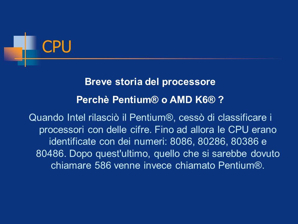 CPU Breve storia del processore Perchè Pentium® o AMD K6® ? Quando Intel rilasciò il Pentium®, cessò di classificare i processori con delle cifre. Fin