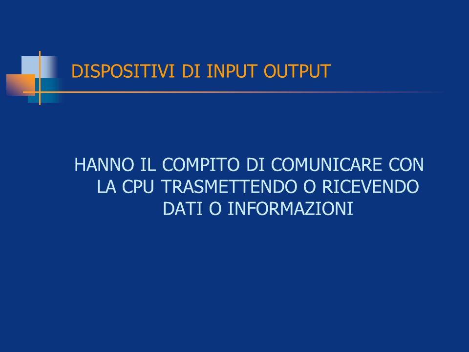 HANNO IL COMPITO DI COMUNICARE CON LA CPU TRASMETTENDO O RICEVENDO DATI O INFORMAZIONI