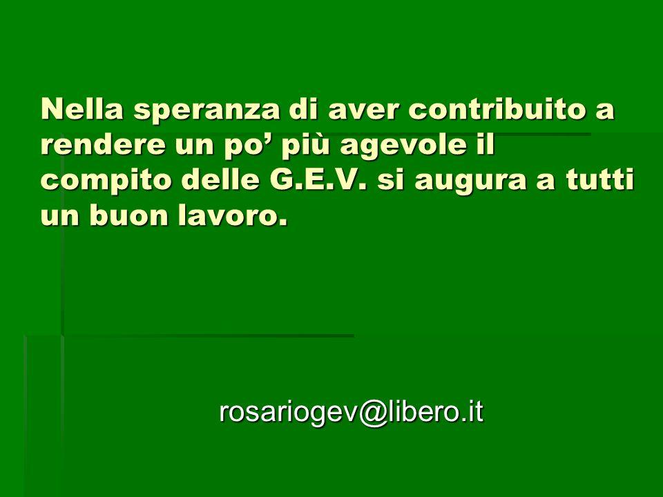 Nella speranza di aver contribuito a rendere un po più agevole il compito delle G.E.V. si augura a tutti un buon lavoro. rosariogev@libero.it