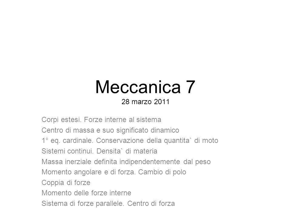 Meccanica 7 28 marzo 2011 Corpi estesi. Forze interne al sistema Centro di massa e suo significato dinamico 1° eq. cardinale. Conservazione della quan
