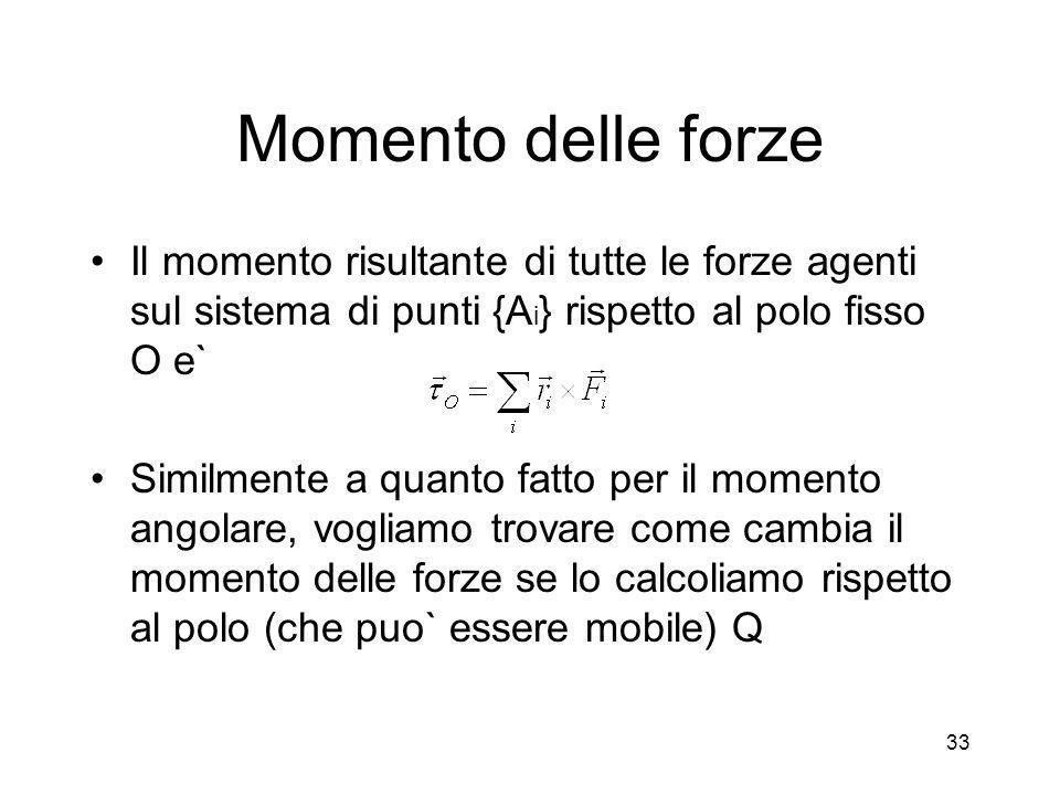 Momento delle forze Il momento risultante di tutte le forze agenti sul sistema di punti {A i } rispetto al polo fisso O e` Similmente a quanto fatto p