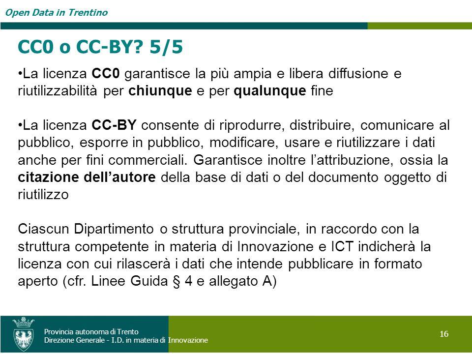 Open Data in Trentino 16 Provincia autonoma di Trento Direzione Generale - I.D. in materia di Innovazione CC0 o CC-BY? 5/5 La licenza CC0 garantisce l