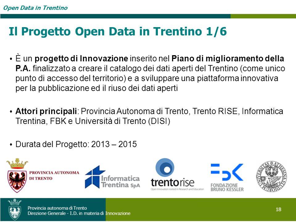 Open Data in Trentino 18 Provincia autonoma di Trento Direzione Generale - I.D. in materia di Innovazione Il Progetto Open Data in Trentino 1/6 È un p