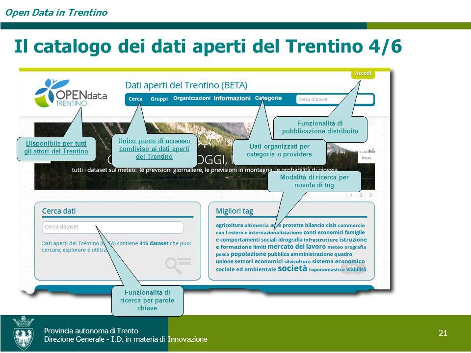 Open Data in Trentino 21 Provincia autonoma di Trento Direzione Generale - I.D. in materia di Innovazione Il catalogo dei dati aperti del Trentino 4/6