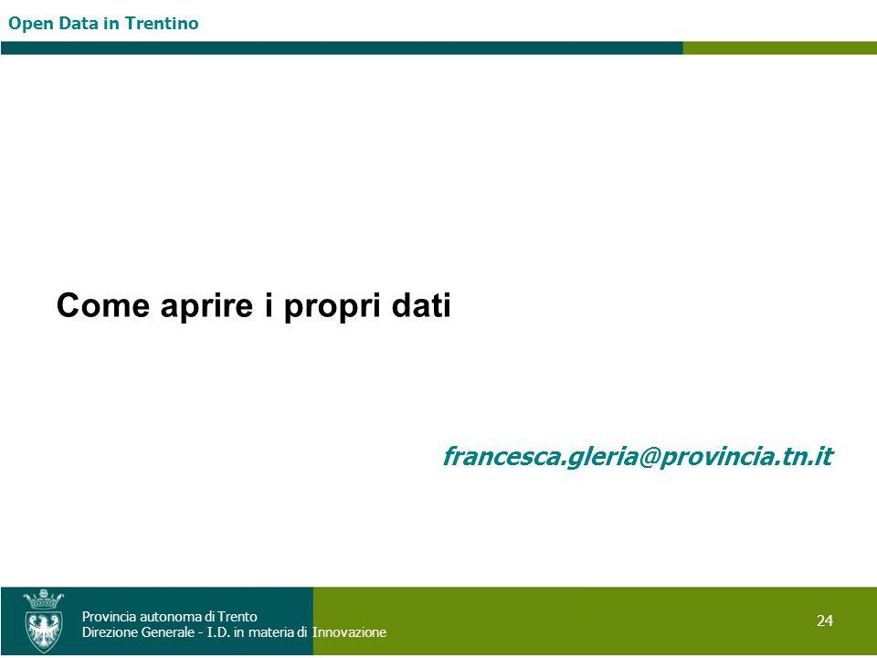 Open Data in Trentino 24 Provincia autonoma di Trento Direzione Generale - I.D. in materia di Innovazione Come aprire i propri dati francesca.gleria@p