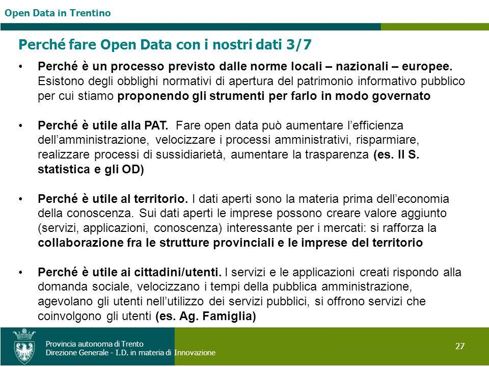 Open Data in Trentino 27 Provincia autonoma di Trento Direzione Generale - I.D. in materia di Innovazione Perché fare Open Data con i nostri dati 3/7