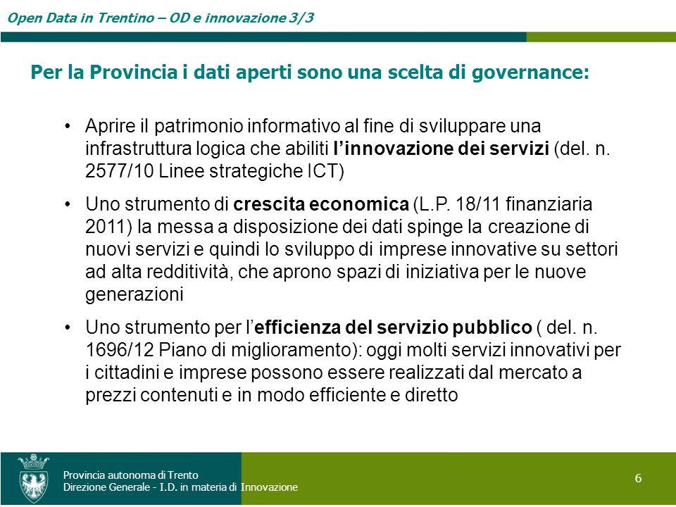 Open Data in Trentino – OD e innovazione 3/3 6 Provincia autonoma di Trento Direzione Generale - I.D. in materia di Innovazione Per la Provincia i dat