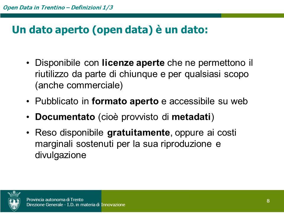 Open Data in Trentino – Definizioni 1/3 8 Provincia autonoma di Trento Direzione Generale - I.D. in materia di Innovazione Un dato aperto (open data)