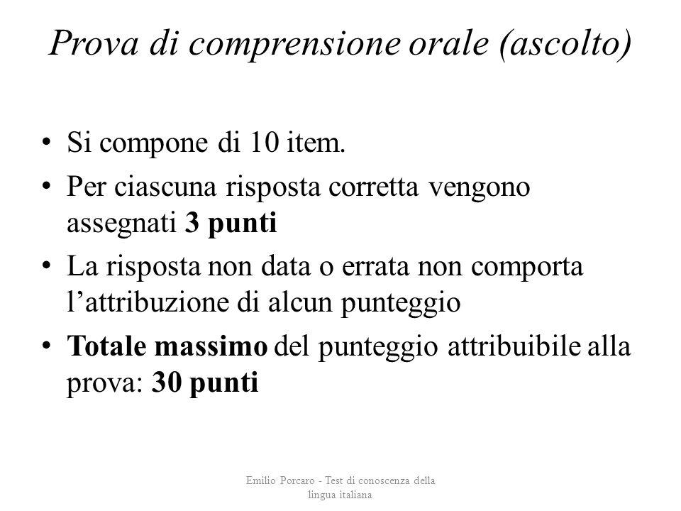 Prova di comprensione orale (ascolto) Si compone di 10 item. Per ciascuna risposta corretta vengono assegnati 3 punti La risposta non data o errata no
