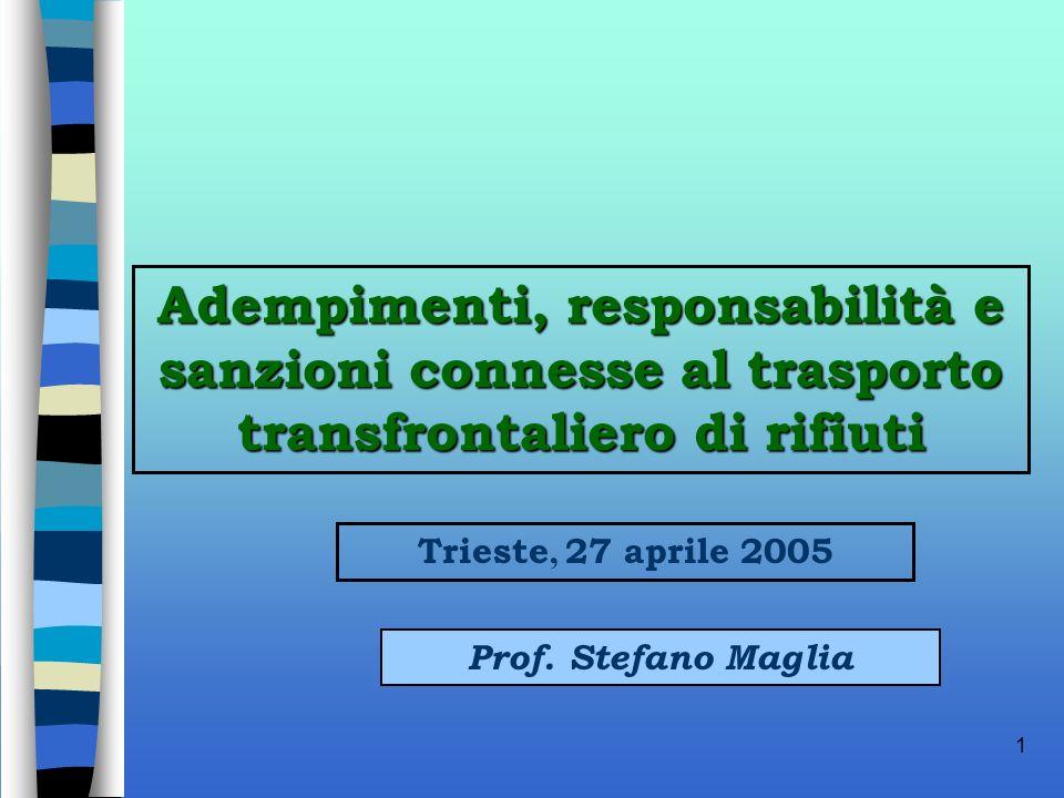 1 Adempimenti, responsabilità e sanzioni connesse al trasporto transfrontaliero di rifiuti Prof. Stefano Maglia Trieste, 27 aprile 2005