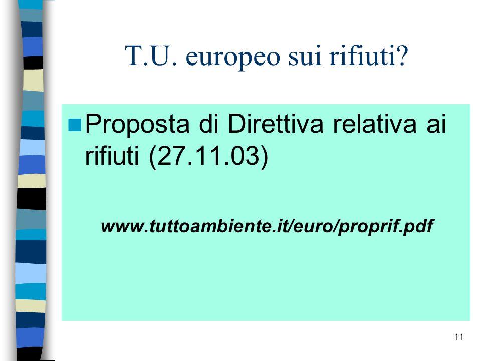 11 T.U. europeo sui rifiuti? Proposta di Direttiva relativa ai rifiuti (27.11.03) www.tuttoambiente.it/euro/proprif.pdf
